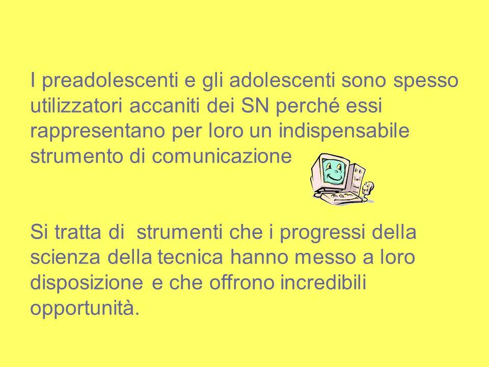 I preadolescenti e gli adolescenti sono spesso utilizzatori accaniti dei SN perché essi rappresentano per loro un indispensabile strumento di comunicazione