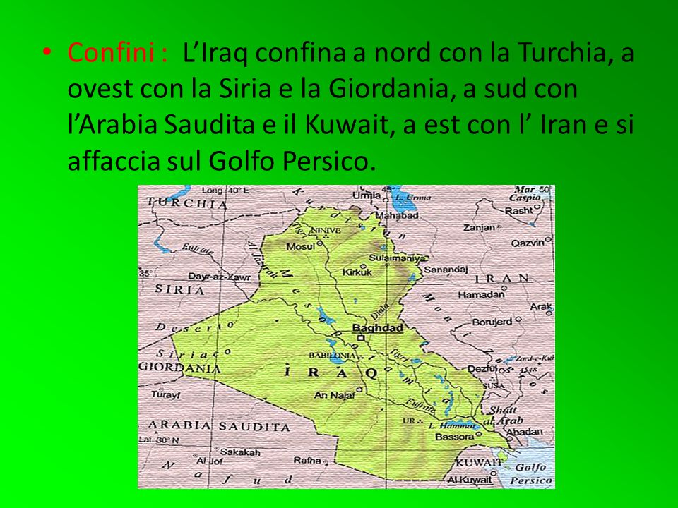 Confini : L'Iraq confina a nord con la Turchia, a ovest con la Siria e la Giordania, a sud con l'Arabia Saudita e il Kuwait, a est con l' Iran e si affaccia sul Golfo Persico.