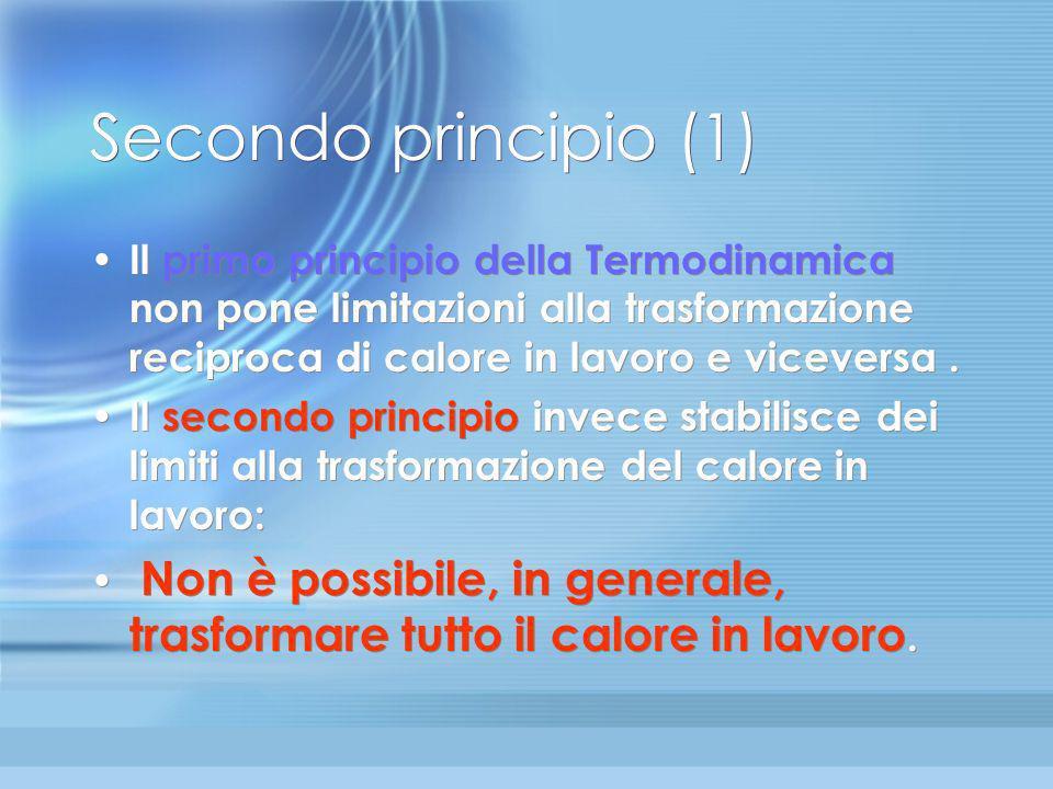 Secondo principio (1) Il primo principio della Termodinamica non pone limitazioni alla trasformazione reciproca di calore in lavoro e viceversa .
