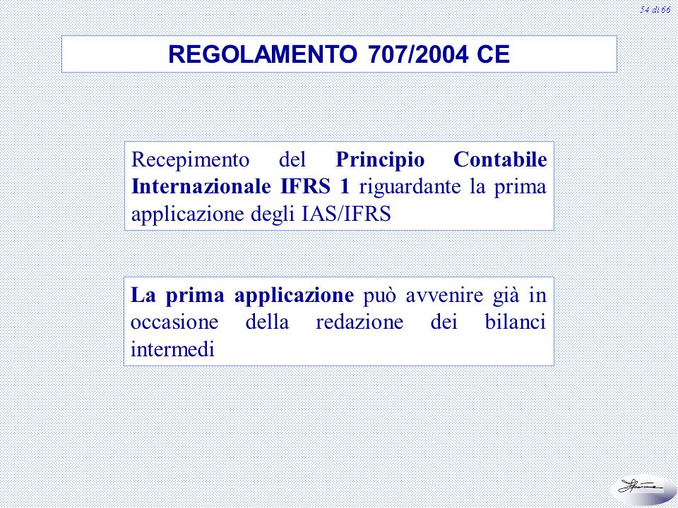REGOLAMENTO 707/2004 CE Recepimento del Principio Contabile Internazionale IFRS 1 riguardante la prima applicazione degli IAS/IFRS.
