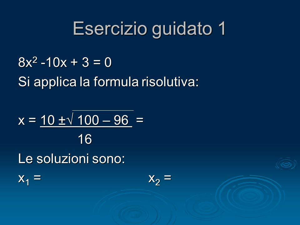 Esercizio guidato 1 8x2 -10x + 3 = 0 Si applica la formula risolutiva: