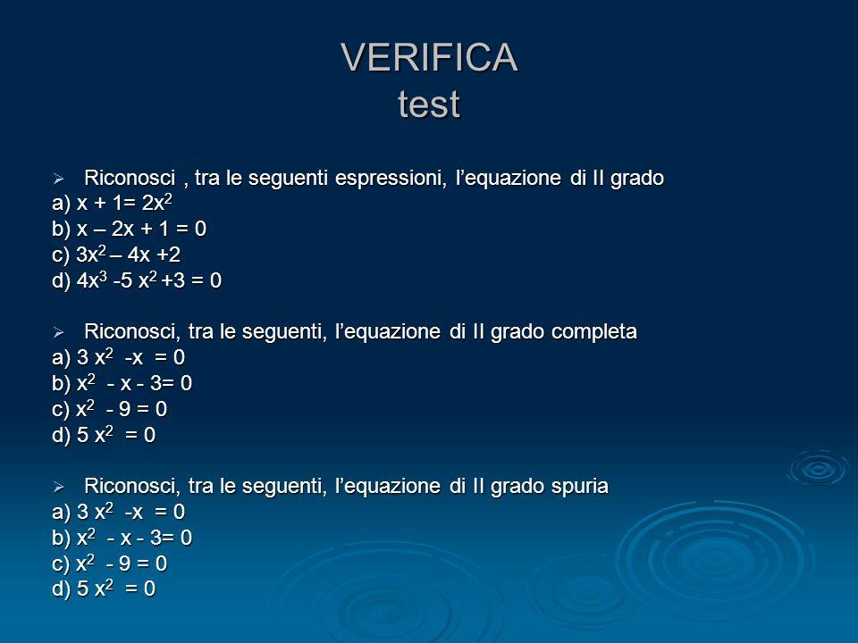 VERIFICA test Riconosci , tra le seguenti espressioni, l'equazione di II grado. a) x + 1= 2x2. b) x – 2x + 1 = 0.