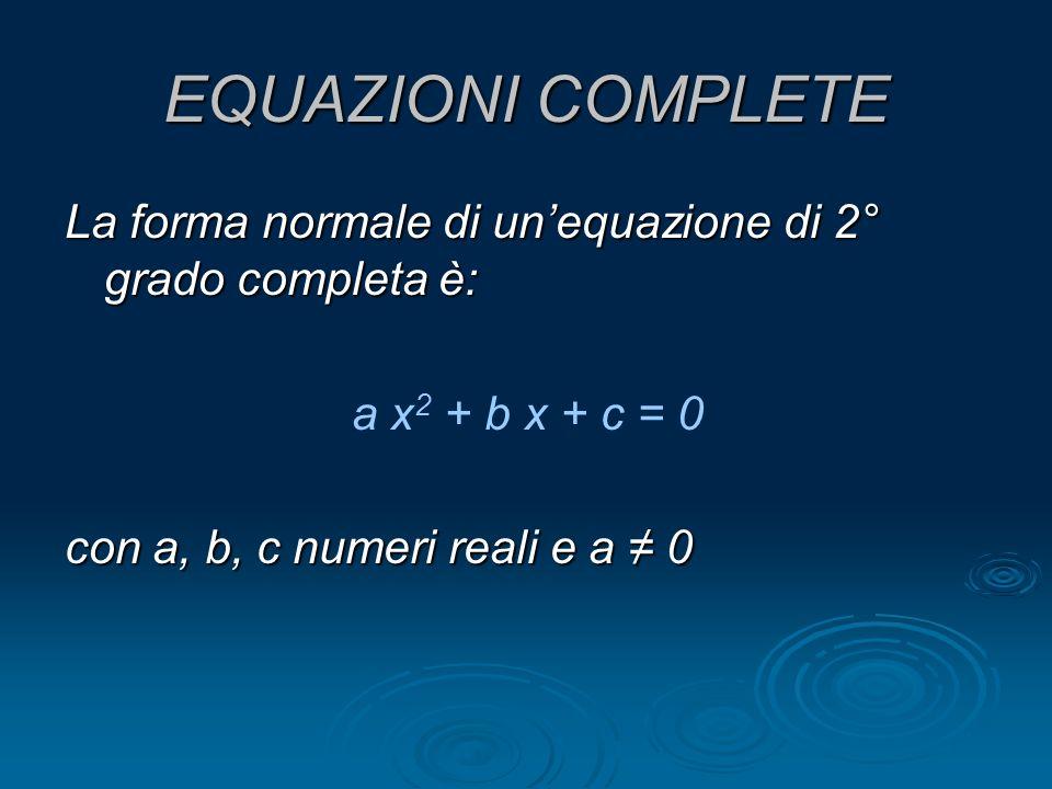 EQUAZIONI COMPLETE La forma normale di un'equazione di 2° grado completa è: a x2 + b x + c = 0.