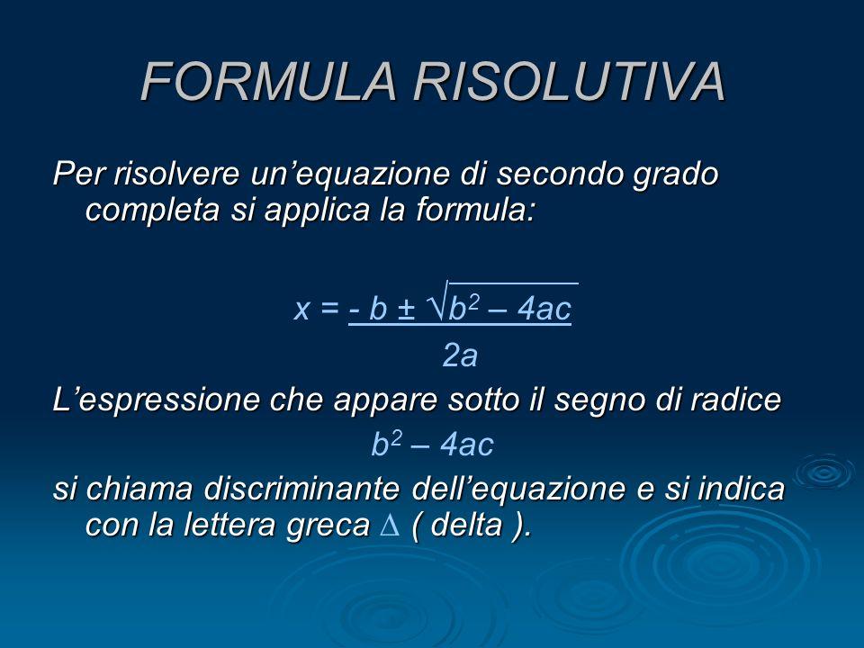 FORMULA RISOLUTIVA Per risolvere un'equazione di secondo grado completa si applica la formula: x = - b ± √b2 – 4ac.