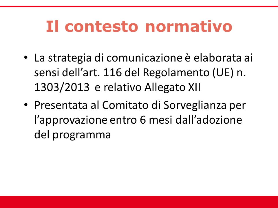 Il contesto normativo La strategia di comunicazione è elaborata ai sensi dell'art. 116 del Regolamento (UE) n. 1303/2013 e relativo Allegato XII.