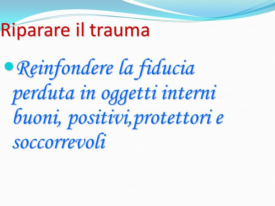 Riparare il trauma Reinfondere la fiducia perduta in oggetti interni buoni, positivi,protettori e soccorrevoli.