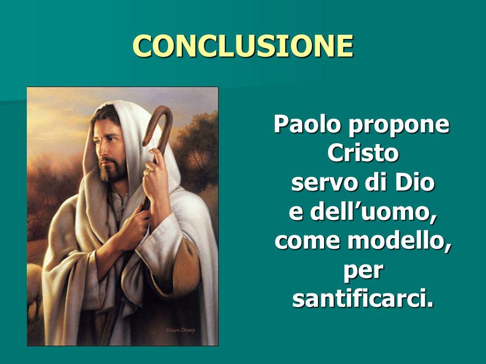 CONCLUSIONE Paolo propone Cristo servo di Dio e dell'uomo, come modello, per santificarci.