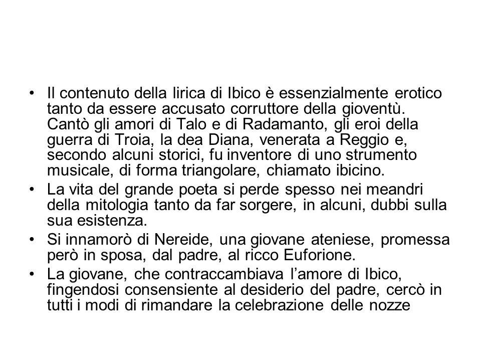 Il contenuto della lirica di Ibico è essenzialmente erotico tanto da essere accusato corruttore della gioventù. Cantò gli amori di Talo e di Radamanto, gli eroi della guerra di Troia, la dea Diana, venerata a Reggio e, secondo alcuni storici, fu inventore di uno strumento musicale, di forma triangolare, chiamato ibicino.