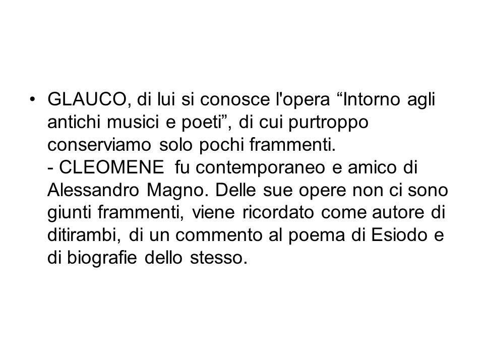 GLAUCO, di lui si conosce l opera Intorno agli antichi musici e poeti , di cui purtroppo conserviamo solo pochi frammenti.