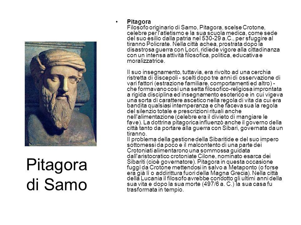 Pitagora Filosofo originario di Samo, Pitagora, scelse Crotone, celebre per l atletismo e la sua scuola medica, come sede del suo esilio dalla patria nel 530-29 a.C., per sfuggire al tiranno Policrate. Nella città achea, prostrata dopo la disastrosa guerra con Locri, ridiede vigore alla cittadinanza con un intensa attività filosofica, politica, educativa e moralizzatrice. Il suo insegnamento, tuttavia, era rivolto ad una cerchia ristretta di discepoli - scelti dopo tre anni di osservazione di vari fattori (estrazione familiare, comportamenti ed altro) - che formavano così una setta filosofico-religiosa improntata a rigida disciplina ed insegnamento esoterico e in cui vigeva una sorta di carattere ascetico nella regola di vita da cui era bandita qualsiasi intemperanza e che faceva sua la regola del silenzio totale e prescrizioni rituali anche nell alimentazione (celebre era il divieto di mangiare le fave). La dottrina pitagorica influenzò anche il governo della città tanto da portare alla guerra con Sibari, governata da un tiranno. Il problema della gestione della Sibaritide e del suo impero sottomessi da poco e il malcontento di una parte dei Crotoniati alimentarono una sommossa guidata dall aristocratico crotoniate Cilone, nominato esarca dei Sibariti (cioè governatore). Pitagora in questa occasione fuggì da Crotone mettendosi in salvo a Metaponto (o forse era già lì o addirittura fuori della Magna Grecia). Nella città della Lucania il filosofo avrebbe condotto gli ultimi anni della sua vita e dopo la sua morte (497/6 a. C.) la sua casa fu trasformata in tempio.