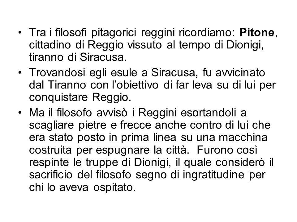 Tra i filosofi pitagorici reggini ricordiamo: Pitone, cittadino di Reggio vissuto al tempo di Dionigi, tiranno di Siracusa.