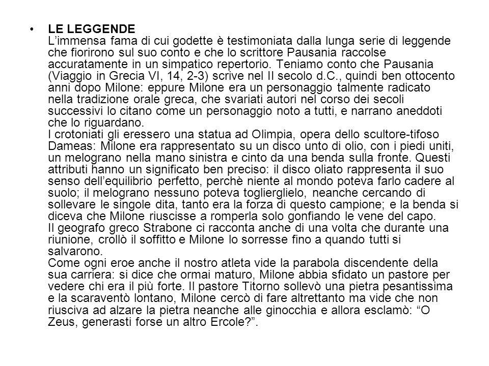 LE LEGGENDE L'immensa fama di cui godette è testimoniata dalla lunga serie di leggende che fiorirono sul suo conto e che lo scrittore Pausania raccolse accuratamente in un simpatico repertorio.