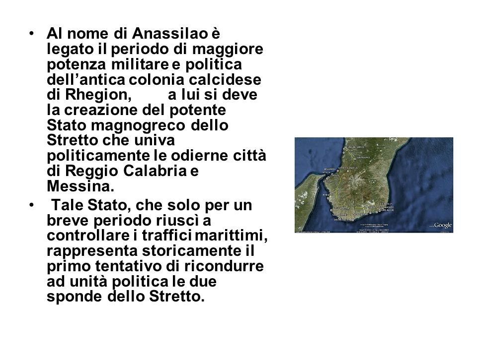 Al nome di Anassilao è legato il periodo di maggiore potenza militare e politica dell'antica colonia calcidese di Rhegion, a lui si deve la creazione del potente Stato magnogreco dello Stretto che univa politicamente le odierne città di Reggio Calabria e Messina.
