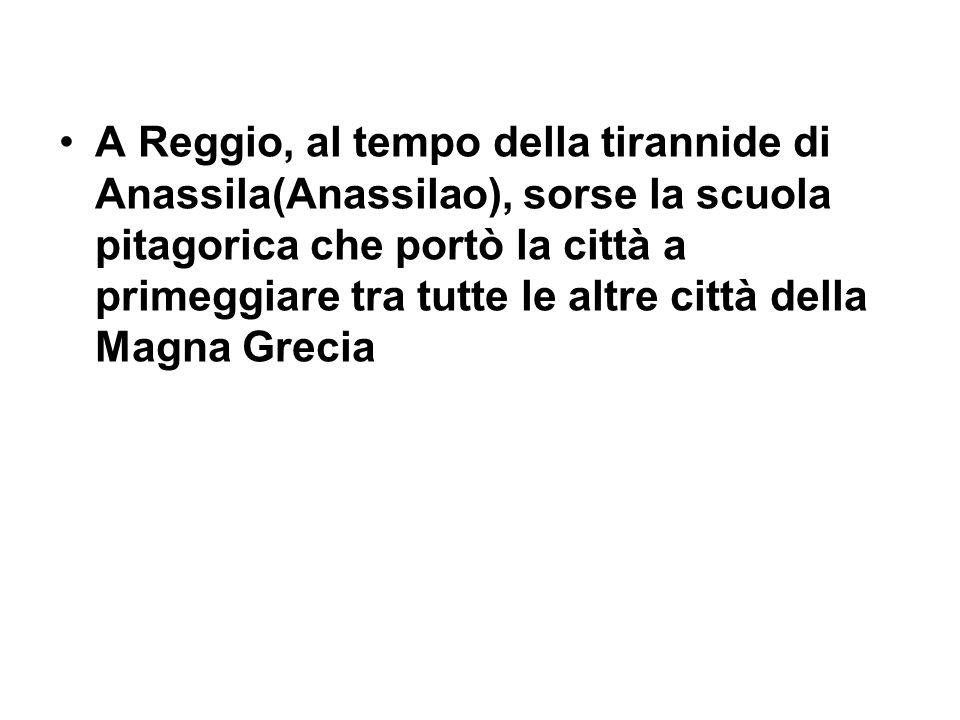 A Reggio, al tempo della tirannide di Anassila(Anassilao), sorse la scuola pitagorica che portò la città a primeggiare tra tutte le altre città della Magna Grecia