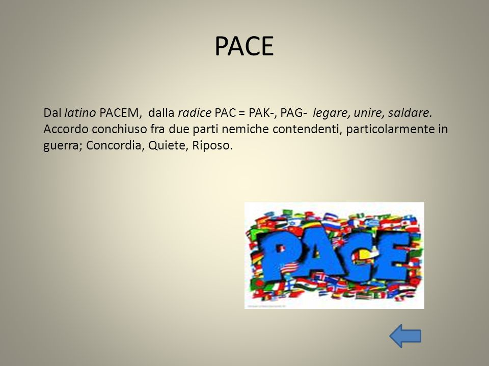 PACE Dal latino PACEM, dalla radice PAC = PAK-, PAG- legare, unire, saldare.