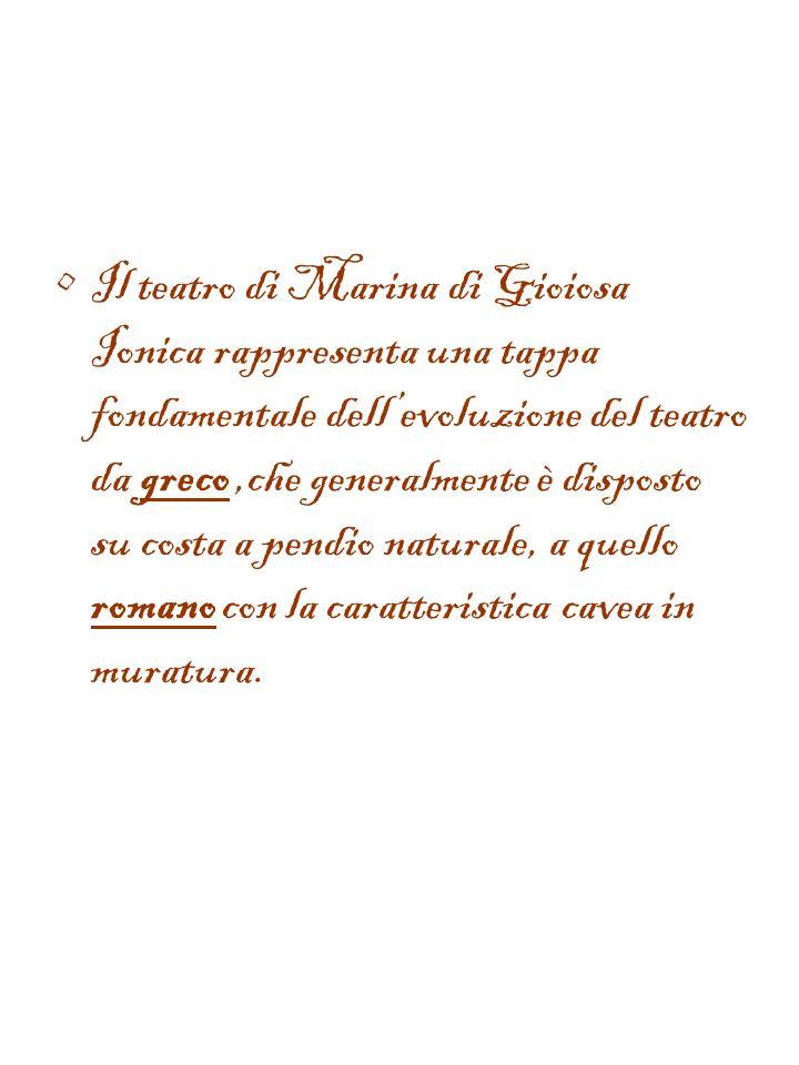 Il teatro di Marina di Gioiosa Ionica rappresenta una tappa fondamentale dell'evoluzione del teatro da greco ,che generalmente è disposto su costa a pendio naturale, a quello romano con la caratteristica cavea in muratura.