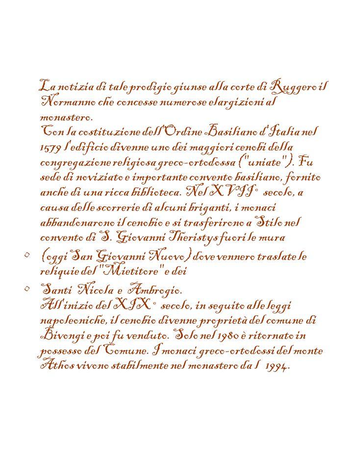 La notizia di tale prodigio giunse alla corte di Ruggero il Normanno che concesse numerose elargizioni al monastero. Con la costituzione dell Ordine Basiliano d Italia nel 1579 l edificio divenne uno dei maggiori cenobi della congregazione religiosa greco-ortodossa ( uniate ). Fu sede di noviziato e importante convento basiliano, fornito anche di una ricca biblioteca. Nel XVII° secolo, a causa delle scorrerie di alcuni briganti, i monaci abbandonarono il cenobio e si trasferirono a Stilo nel convento di S. Giovanni Theristys fuori le mura