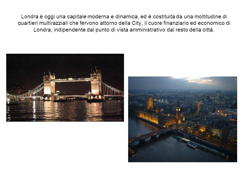 Londra è oggi una capitale moderna e dinamica, ed è costituita da una moltitudine di quartieri multirazziali che fervono attorno della City, il cuore finanziario ed economico di Londra, indipendente dal punto di vista amministrativo dal resto della città.