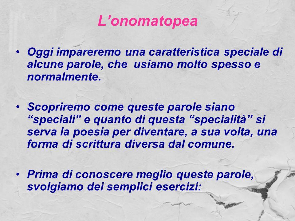 L'onomatopea Oggi impareremo una caratteristica speciale di alcune parole, che usiamo molto spesso e normalmente.