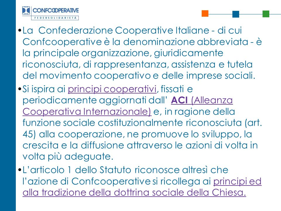 La Confederazione Cooperative Italiane - di cui Confcooperative è la denominazione abbreviata - è la principale organizzazione, giuridicamente riconosciuta, di rappresentanza, assistenza e tutela del movimento cooperativo e delle imprese sociali.