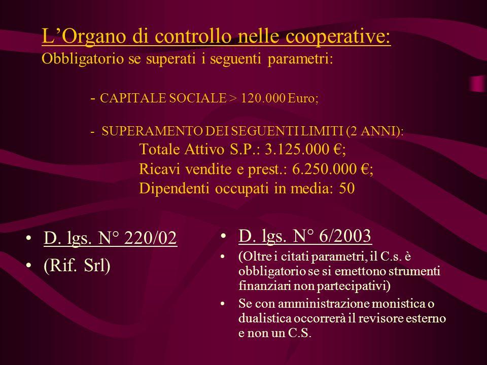 L'Organo di controllo nelle cooperative: Obbligatorio se superati i seguenti parametri: - CAPITALE SOCIALE > 120.000 Euro; - SUPERAMENTO DEI SEGUENTI LIMITI (2 ANNI): Totale Attivo S.P.: 3.125.000 €; Ricavi vendite e prest.: 6.250.000 €; Dipendenti occupati in media: 50