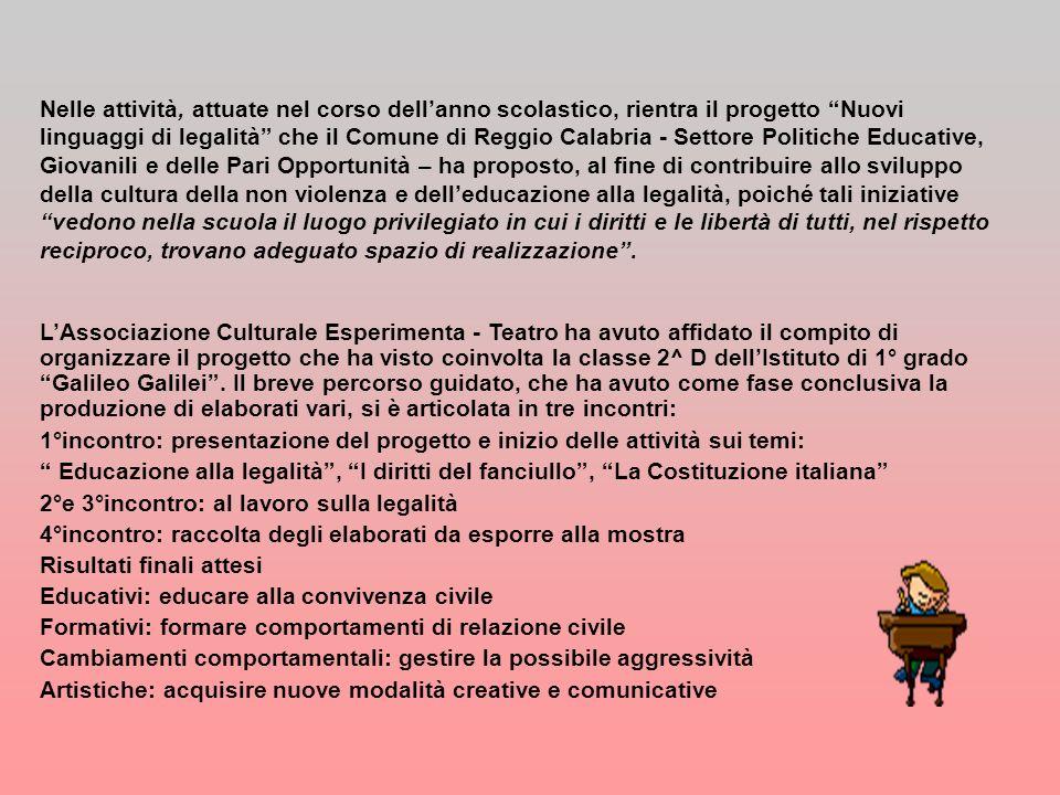Nelle attività, attuate nel corso dell'anno scolastico, rientra il progetto Nuovi linguaggi di legalità che il Comune di Reggio Calabria - Settore Politiche Educative, Giovanili e delle Pari Opportunità – ha proposto, al fine di contribuire allo sviluppo della cultura della non violenza e dell'educazione alla legalità, poiché tali iniziative vedono nella scuola il luogo privilegiato in cui i diritti e le libertà di tutti, nel rispetto reciproco, trovano adeguato spazio di realizzazione .