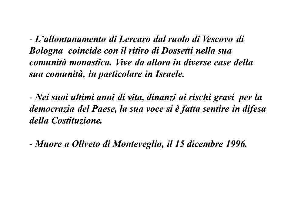 L'allontanamento di Lercaro dal ruolo di Vescovo di Bologna coincide con il ritiro di Dossetti nella sua comunità monastica. Vive da allora in diverse case della sua comunità, in particolare in Israele.