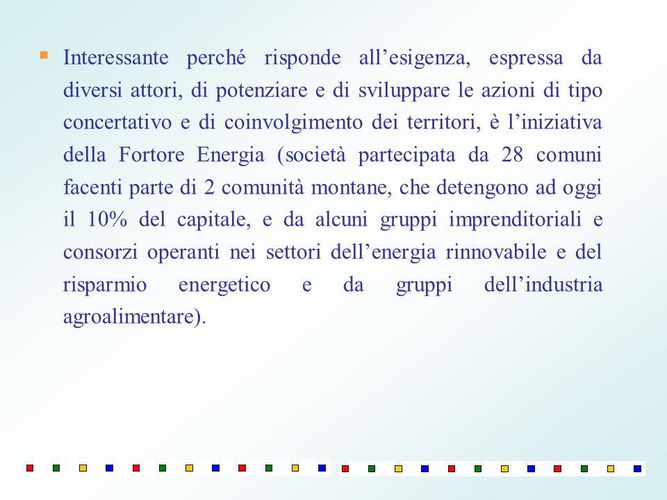 Interessante perché risponde all'esigenza, espressa da diversi attori, di potenziare e di sviluppare le azioni di tipo concertativo e di coinvolgimento dei territori, è l'iniziativa della Fortore Energia (società partecipata da 28 comuni facenti parte di 2 comunità montane, che detengono ad oggi il 10% del capitale, e da alcuni gruppi imprenditoriali e consorzi operanti nei settori dell'energia rinnovabile e del risparmio energetico e da gruppi dell'industria agroalimentare).
