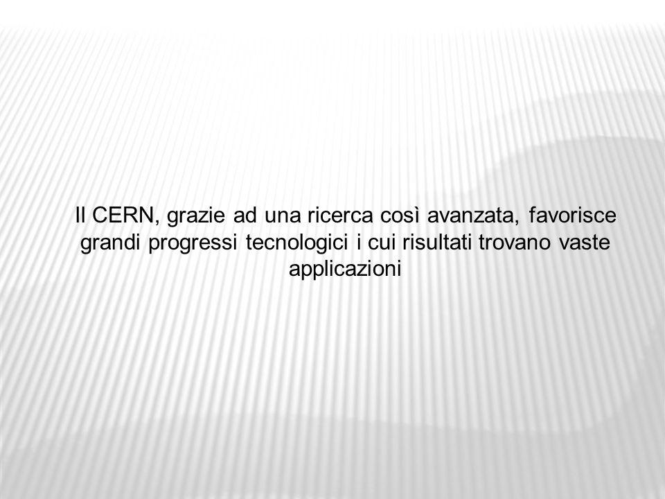 Il CERN, grazie ad una ricerca così avanzata, favorisce grandi progressi tecnologici i cui risultati trovano vaste applicazioni