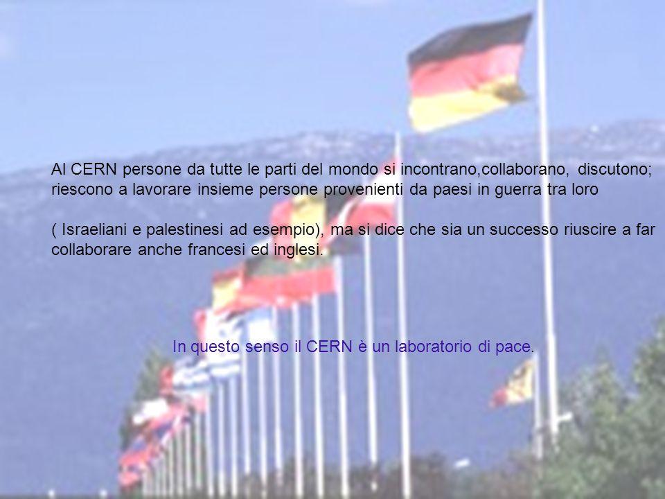 Al CERN persone da tutte le parti del mondo si incontrano,collaborano, discutono; riescono a lavorare insieme persone provenienti da paesi in guerra tra loro