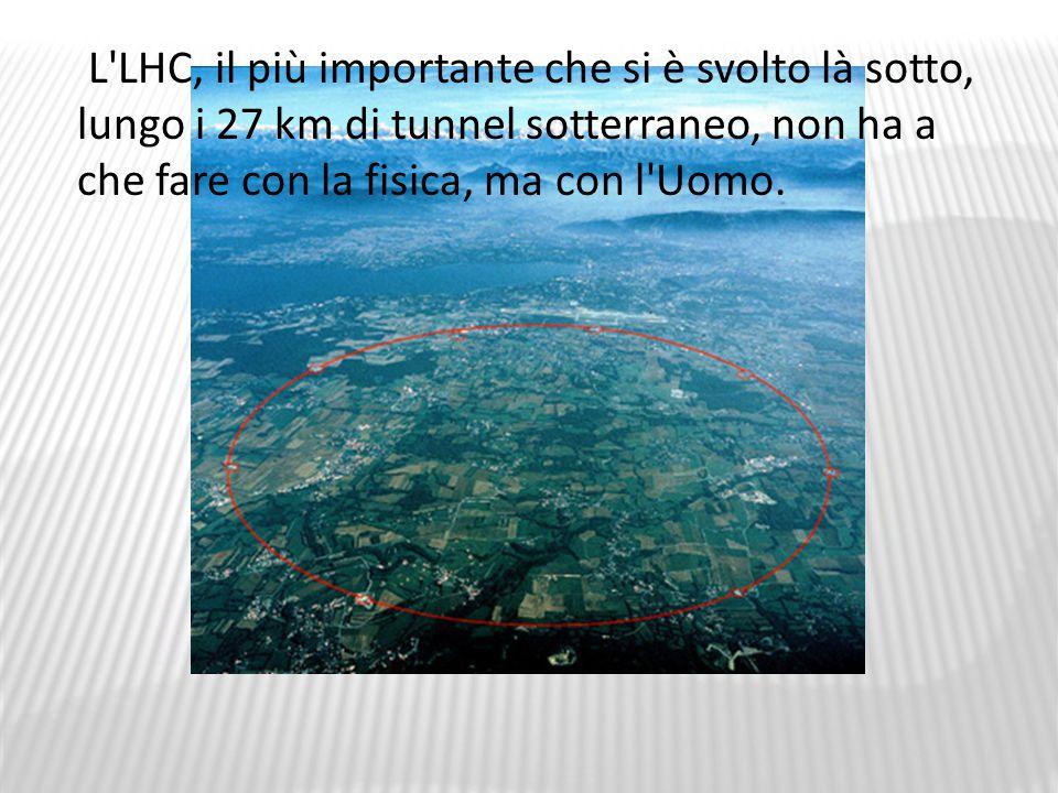 L LHC, il più importante che si è svolto là sotto, lungo i 27 km di tunnel sotterraneo, non ha a che fare con la fisica, ma con l Uomo.