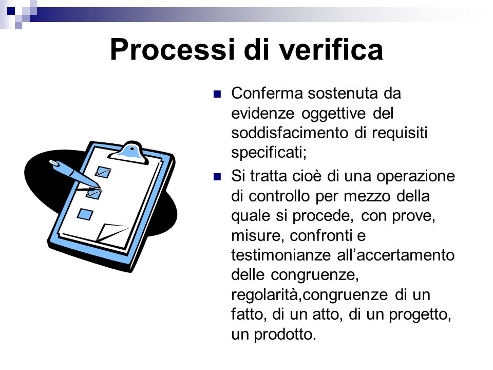 Processi di verifica Conferma sostenuta da evidenze oggettive del soddisfacimento di requisiti specificati;