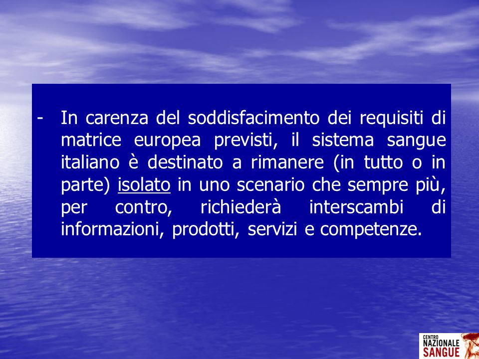 In carenza del soddisfacimento dei requisiti di matrice europea previsti, il sistema sangue italiano è destinato a rimanere (in tutto o in parte) isolato in uno scenario che sempre più, per contro, richiederà interscambi di informazioni, prodotti, servizi e competenze.