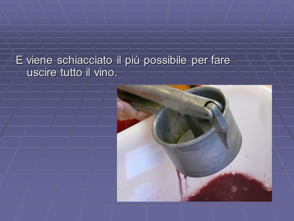 E viene schiacciato il più possibile per fare uscire tutto il vino.
