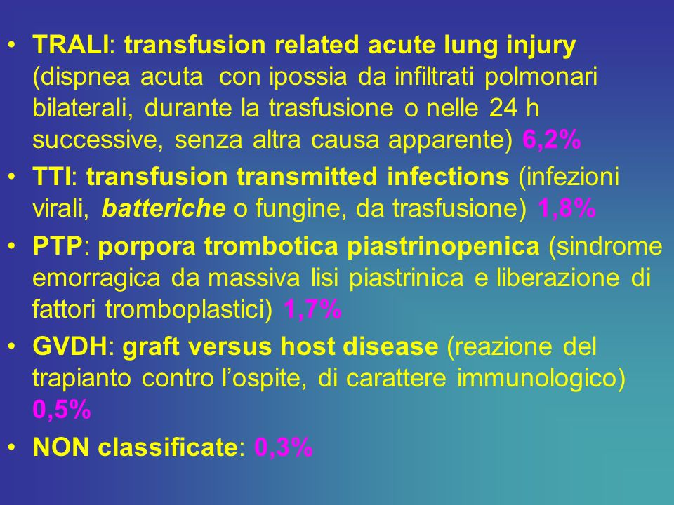 TRALI: transfusion related acute lung injury (dispnea acuta con ipossia da infiltrati polmonari bilaterali, durante la trasfusione o nelle 24 h successive, senza altra causa apparente) 6,2%
