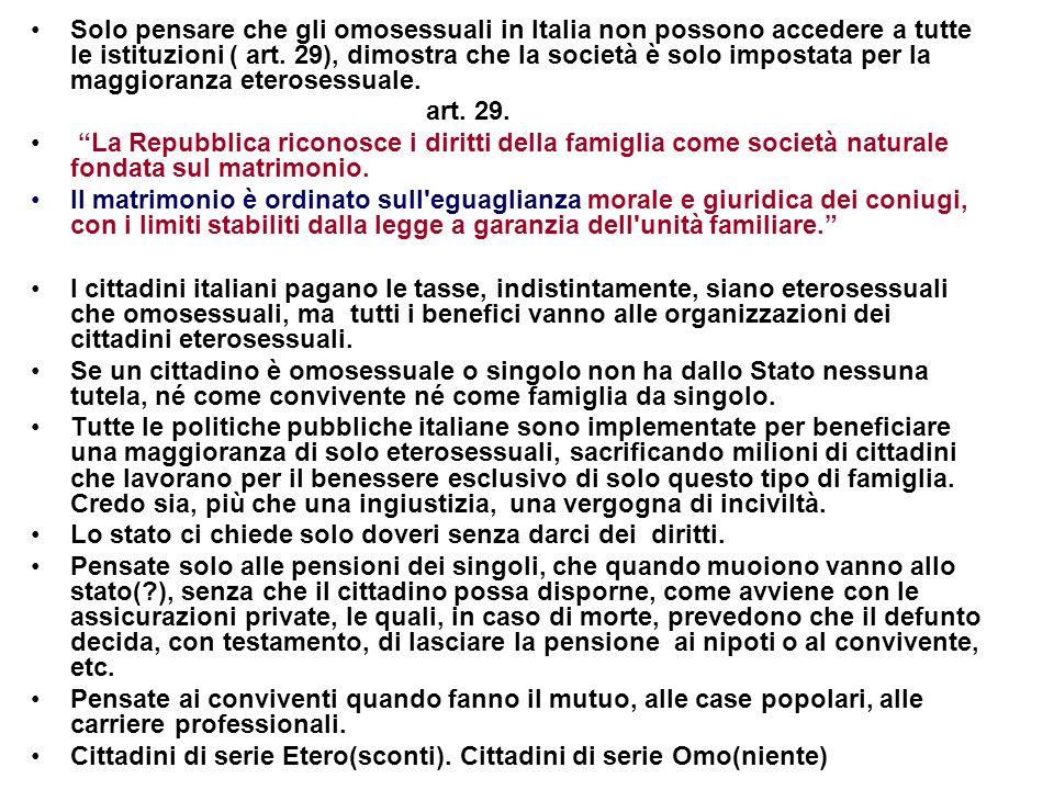 Solo pensare che gli omosessuali in Italia non possono accedere a tutte le istituzioni ( art. 29), dimostra che la società è solo impostata per la maggioranza eterosessuale.