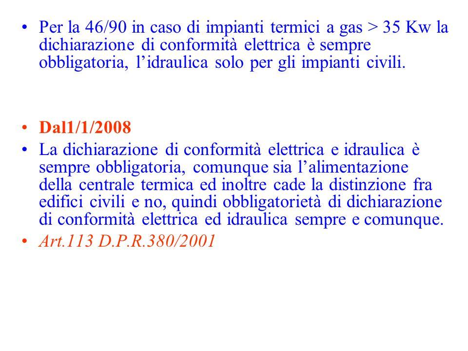 Per la 46/90 in caso di impianti termici a gas > 35 Kw la dichiarazione di conformità elettrica è sempre obbligatoria, l'idraulica solo per gli impianti civili.