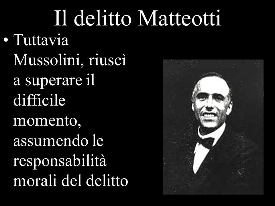 Il delitto Matteotti Tuttavia Mussolini, riuscì a superare il difficile momento, assumendo le responsabilità morali del delitto.