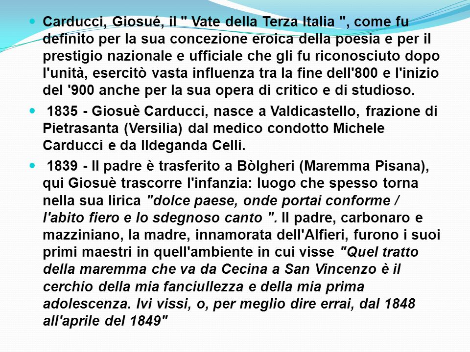 Carducci, Giosué, il Vate della Terza Italia , come fu definito per la sua concezione eroica della poesia e per il prestigio nazionale e ufficiale che gli fu riconosciuto dopo l unità, esercitò vasta influenza tra la fine dell 800 e l inizio del 900 anche per la sua opera di critico e di studioso.