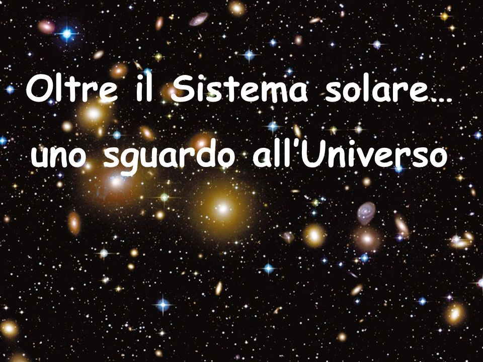 Oltre il Sistema solare… uno sguardo all'Universo