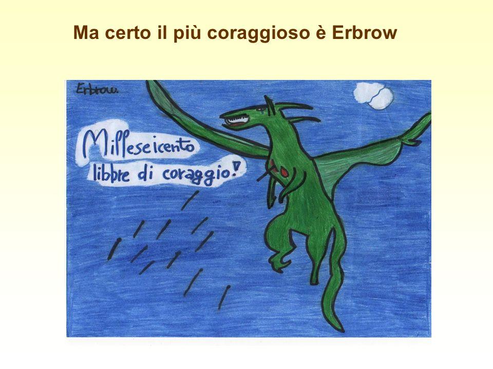 Ma certo il più coraggioso è Erbrow
