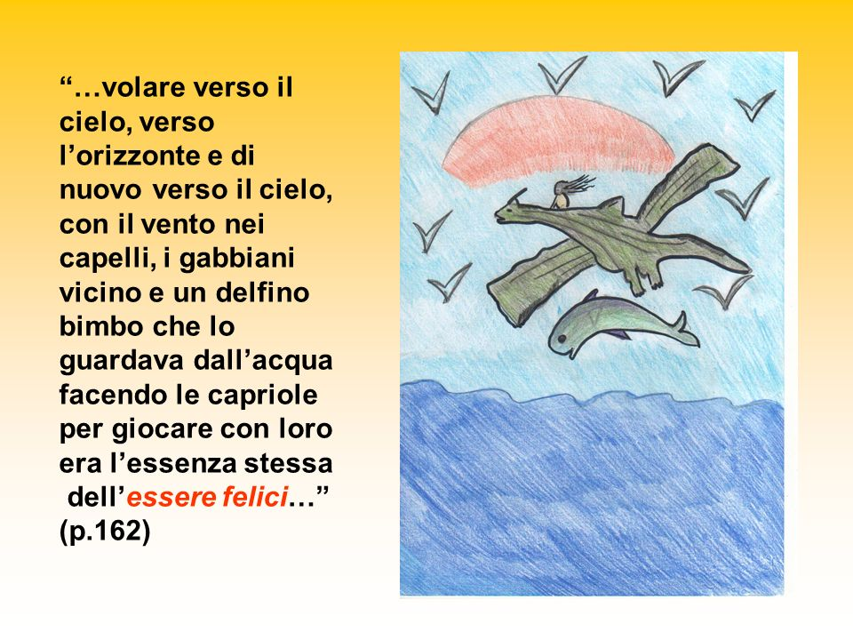 …volare verso il cielo, verso l'orizzonte e di nuovo verso il cielo, con il vento nei capelli, i gabbiani vicino e un delfino bimbo che lo guardava dall'acqua facendo le capriole per giocare con loro era l'essenza stessa