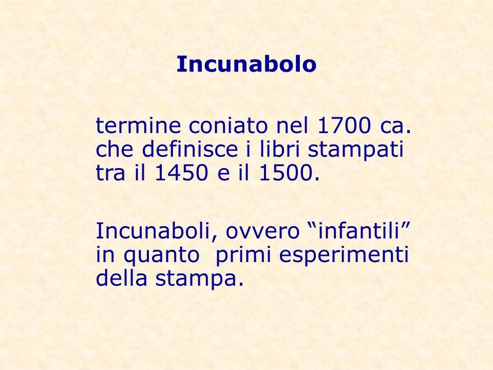 Incunabolo termine coniato nel 1700 ca. che definisce i libri stampati tra il 1450 e il 1500.