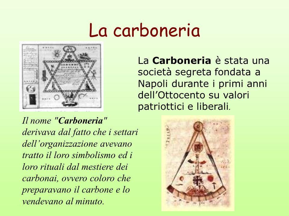 La carboneria La Carboneria è stata una società segreta fondata a Napoli durante i primi anni dell'Ottocento su valori patriottici e liberali.