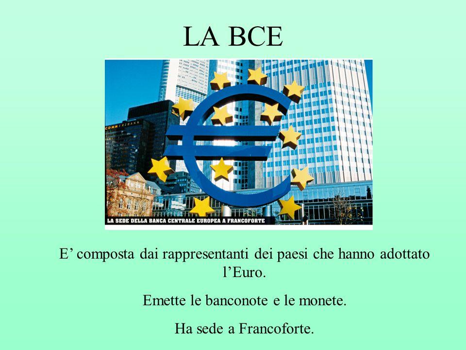 LA BCE E' composta dai rappresentanti dei paesi che hanno adottato l'Euro. Emette le banconote e le monete.