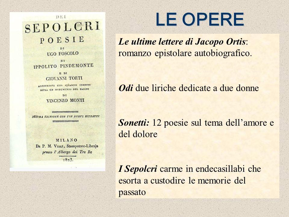 LE OPERE Le ultime lettere di Jacopo Ortis: romanzo epistolare autobiografico. Odi due liriche dedicate a due donne.