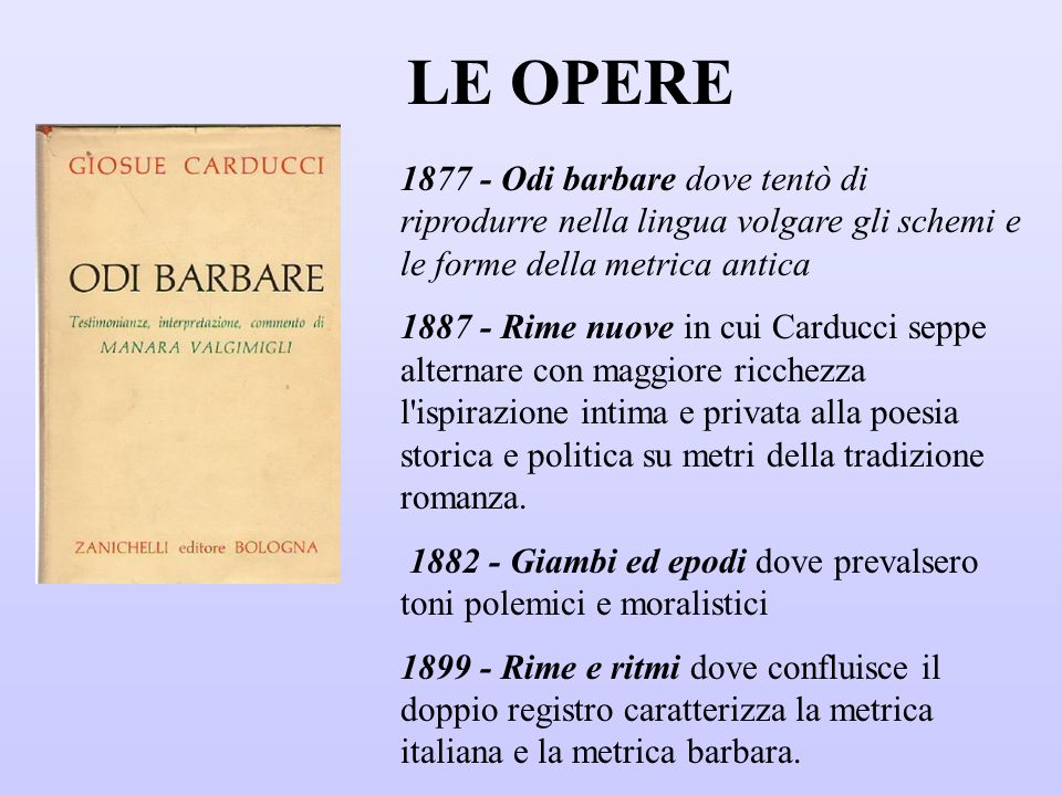 LE OPERE 1877 - Odi barbare dove tentò di riprodurre nella lingua volgare gli schemi e le forme della metrica antica.