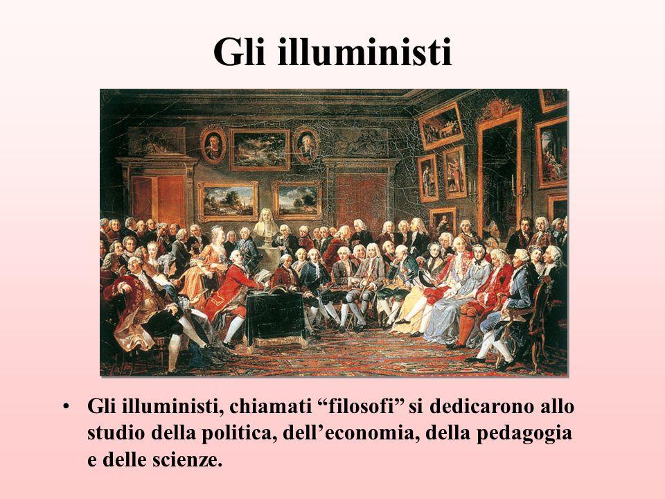 Gli illuministi Gli illuministi, chiamati filosofi si dedicarono allo studio della politica, dell'economia, della pedagogia e delle scienze.