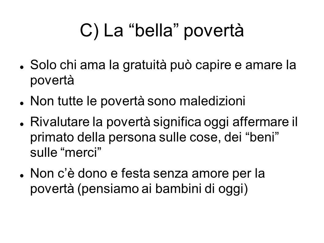 C) La bella povertà Solo chi ama la gratuità può capire e amare la povertà. Non tutte le povertà sono maledizioni.