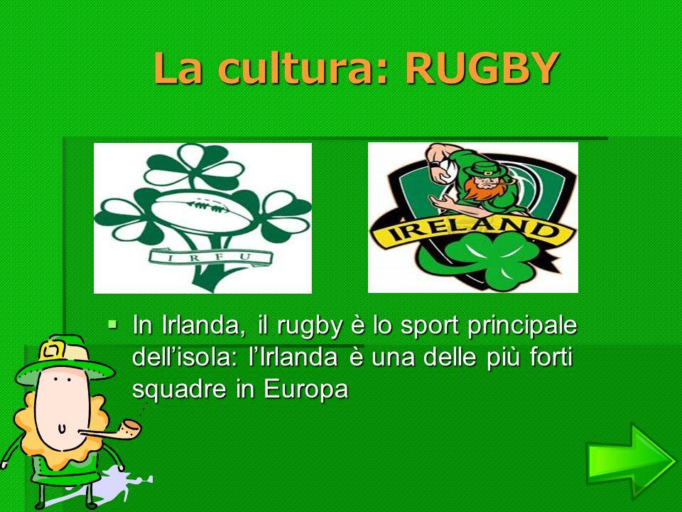La cultura: RUGBY In Irlanda, il rugby è lo sport principale dell'isola: l'Irlanda è una delle più forti squadre in Europa.